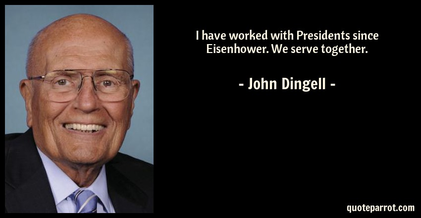 John Dingell Quote: I have worked with Presidents since Eisenhower. We serve together.