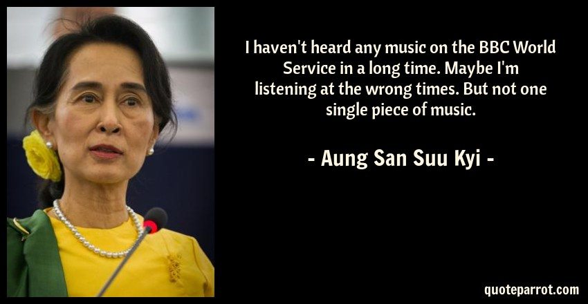 Aung San Suu Kyi Quote: I haven't heard any music on the BBC World Service in a long time. Maybe I'm listening at the wrong times. But not one single piece of music.