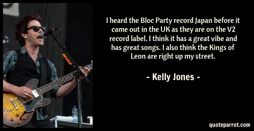 Kelly Jones Quote: I heard the Bloc Party record Japan before it came out in the UK as they are on the V2 record label. I think it has a great vibe and has great songs. I also think the Kings of Leon are right up my street.