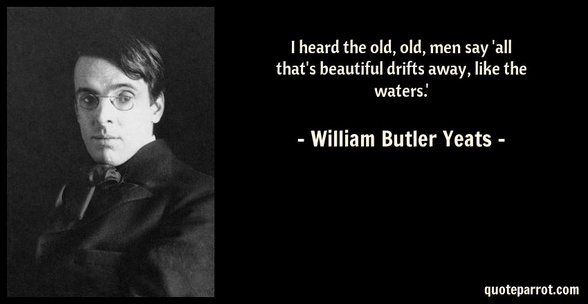 William Butler Yeats Quote: I heard the old, old, men say 'all that's beautiful drifts away, like the waters.'