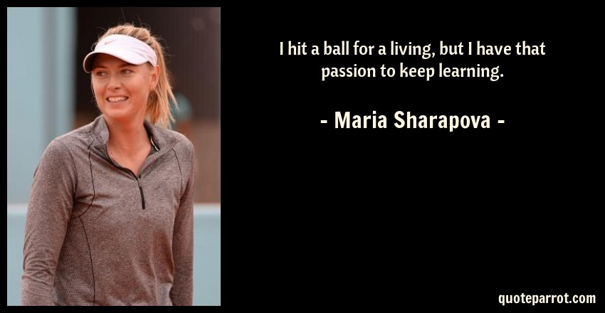 Maria Sharapova Quote: I hit a ball for a living, but I have that passion to keep learning.