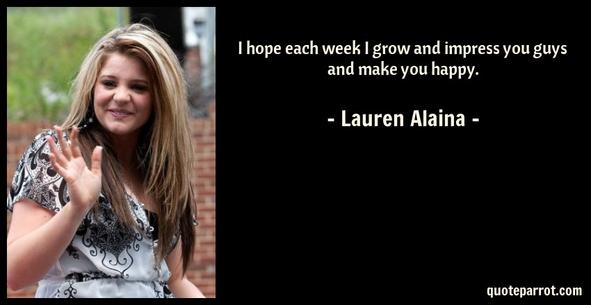 Lauren Alaina Quote: I hope each week I grow and impress you guys and make you happy.