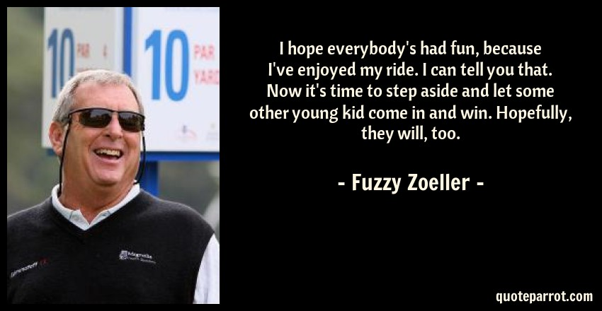 Fuzzy Zoeller Quote: I hope everybody's had fun, because I've enjoyed my ride. I can tell you that. Now it's time to step aside and let some other young kid come in and win. Hopefully, they will, too.