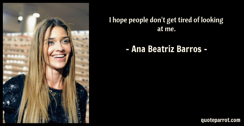 Ana Beatriz Barros Quote: I hope people don't get tired of looking at me.