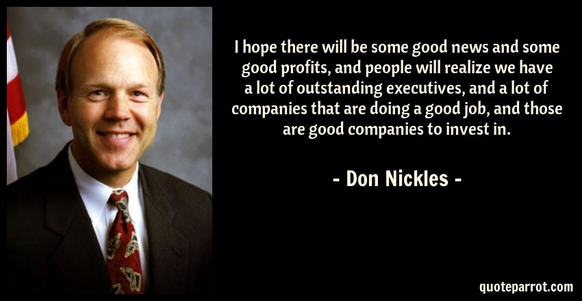 Don Nickles Quote: I hope there will be some good news and some good profits, and people will realize we have a lot of outstanding executives, and a lot of companies that are doing a good job, and those are good companies to invest in.