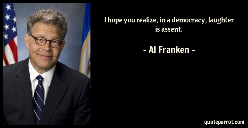 Al Franken Quote: I hope you realize, in a democracy, laughter is assent.