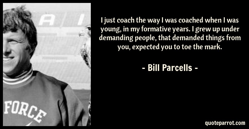 Bill Parcells Quote: I just coach the way I was coached when I was young, in my formative years. I grew up under demanding people, that demanded things from you, expected you to toe the mark.