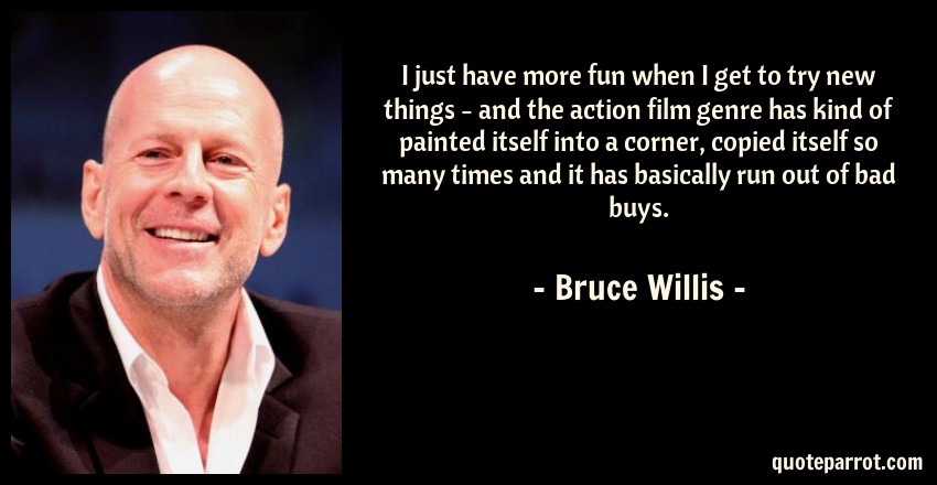 Bruce Willis Quote: I just have more fun when I get to try new things - and the action film genre has kind of painted itself into a corner, copied itself so many times and it has basically run out of bad buys.