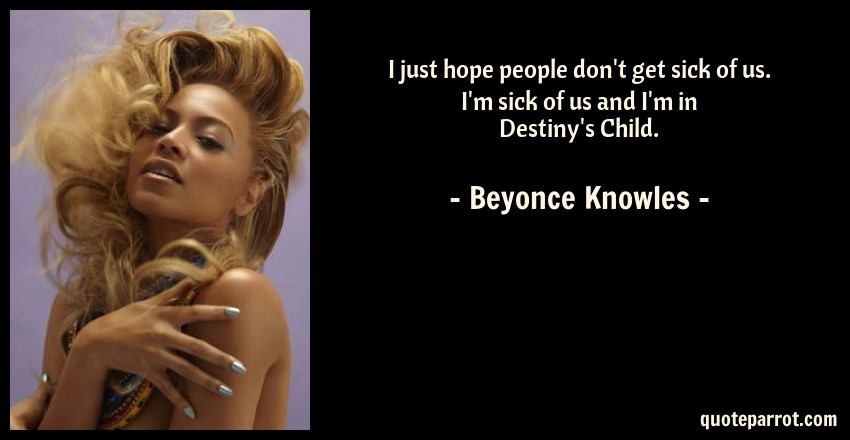 Beyonce Knowles Quote: I just hope people don't get sick of us. I'm sick of us and I'm in Destiny's Child.