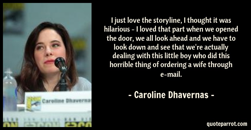 Caroline Dhavernas Quote: I just love the storyline, I thought it was hilarious - I loved that part when we opened the door, we all look ahead and we have to look down and see that we're actually dealing with this little boy who did this horrible thing of ordering a wife through e-mail.
