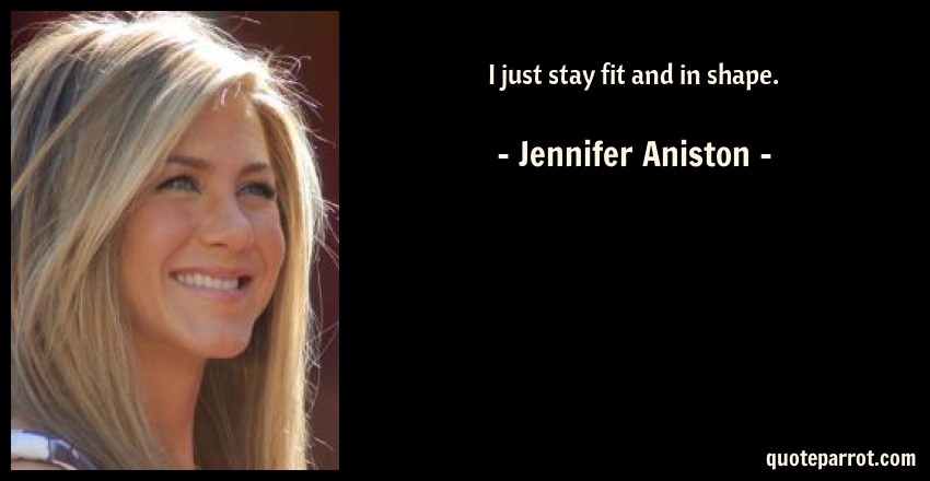 Jennifer Aniston Quote: I just stay fit and in shape.
