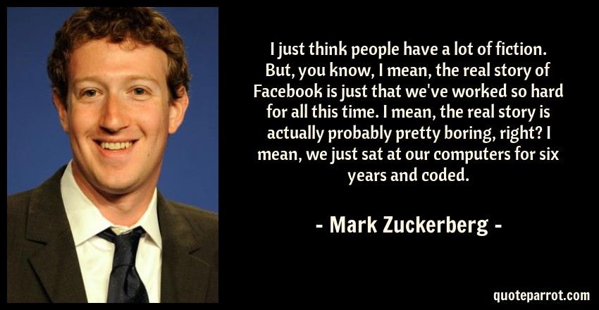 Mark Zuckerberg Quote: I just think people have a lot of fiction. But, you know, I mean, the real story of Facebook is just that we've worked so hard for all this time. I mean, the real story is actually probably pretty boring, right? I mean, we just sat at our computers for six years and coded.