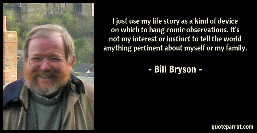 Bill Bryson Quote: I just use my life story as a kind of device on which to hang comic observations. It's not my interest or instinct to tell the world anything pertinent about myself or my family.