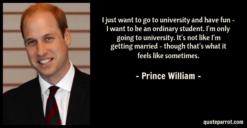 Prince William Quote: I just want to go to university and have fun - I want to be an ordinary student. I'm only going to university. It's not like I'm getting married - though that's what it feels like sometimes.