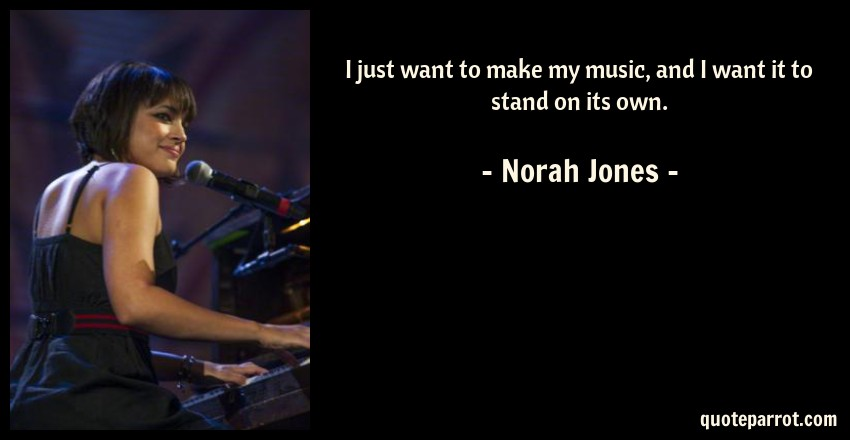 Norah Jones Quote: I just want to make my music, and I want it to stand on its own.