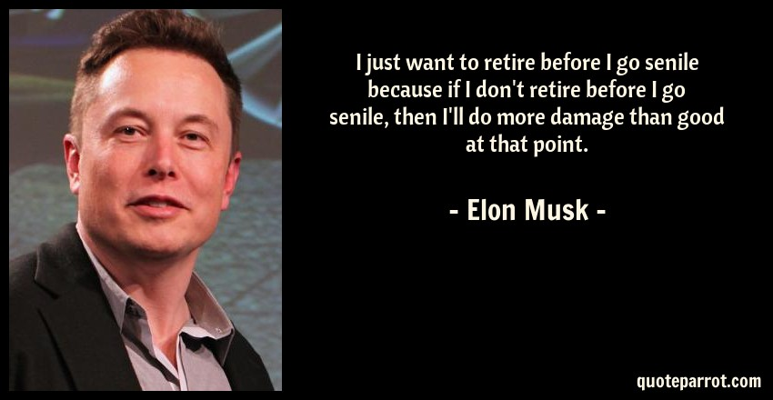 Elon Musk Quote: I just want to retire before I go senile because if I don't retire before I go senile, then I'll do more damage than good at that point.