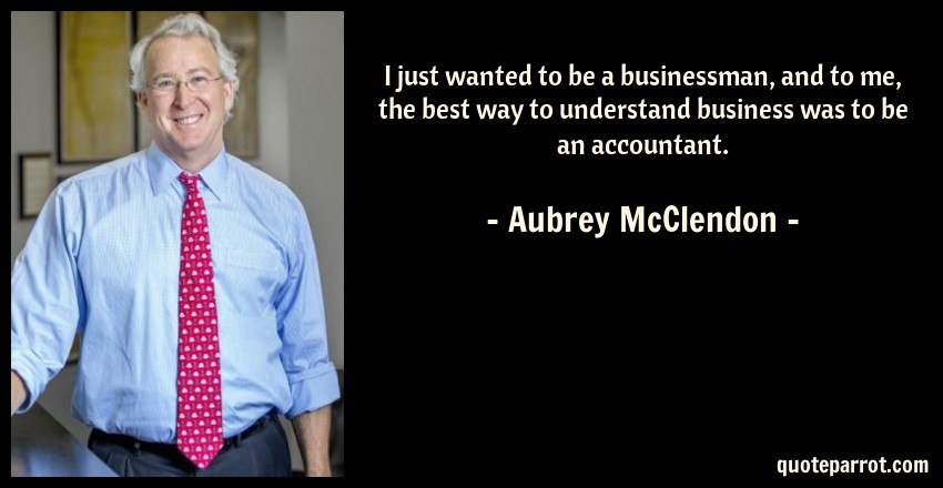 Aubrey McClendon Quote: I just wanted to be a businessman, and to me, the best way to understand business was to be an accountant.