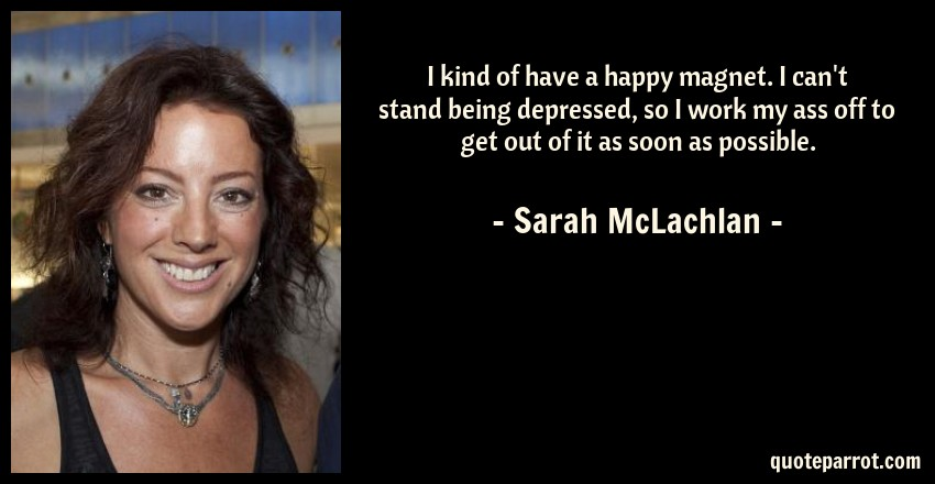 Sarah McLachlan Quote: I kind of have a happy magnet. I can't stand being depressed, so I work my ass off to get out of it as soon as possible.