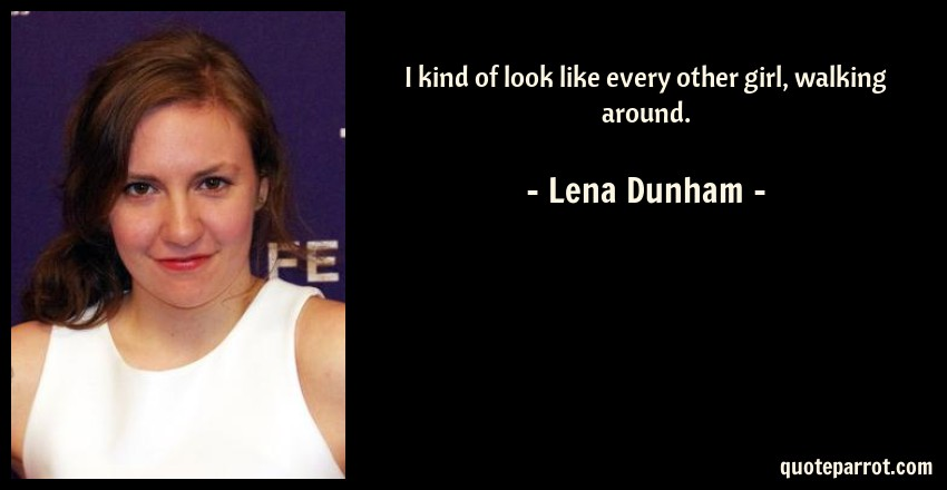 Lena Dunham Quote: I kind of look like every other girl, walking around.