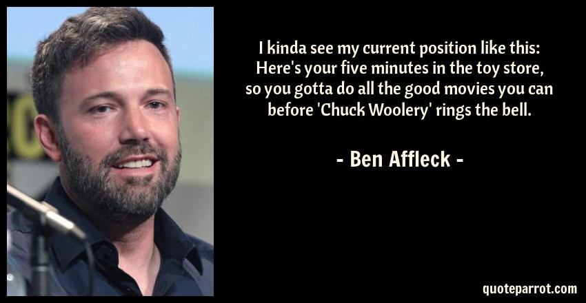 Ben Affleck Quote: I kinda see my current position like this: Here's your five minutes in the toy store, so you gotta do all the good movies you can before 'Chuck Woolery' rings the bell.