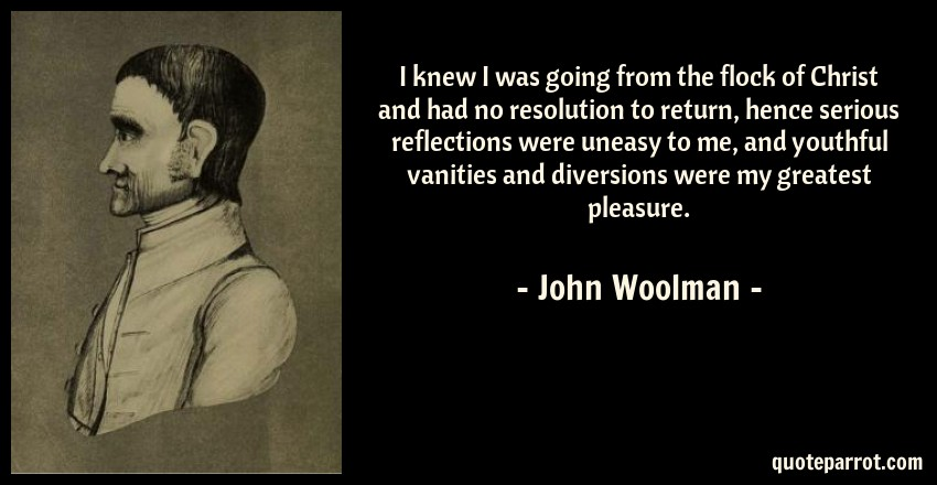 John Woolman Quote: I knew I was going from the flock of Christ and had no resolution to return, hence serious reflections were uneasy to me, and youthful vanities and diversions were my greatest pleasure.