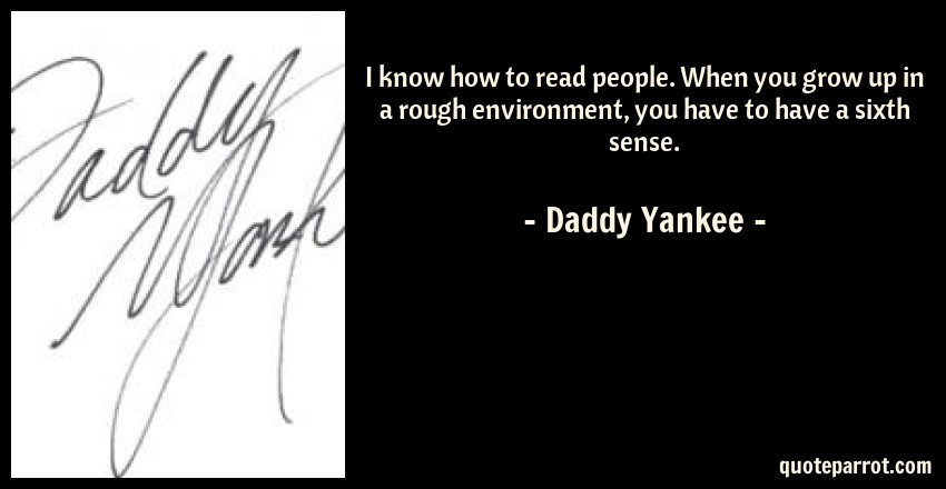 Daddy Yankee Quote: I know how to read people. When you grow up in a rough environment, you have to have a sixth sense.
