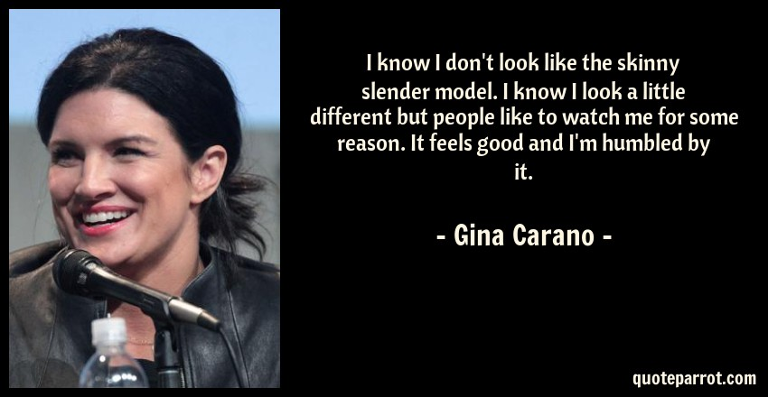 Gina Carano Quote: I know I don't look like the skinny slender model. I know I look a little different but people like to watch me for some reason. It feels good and I'm humbled by it.