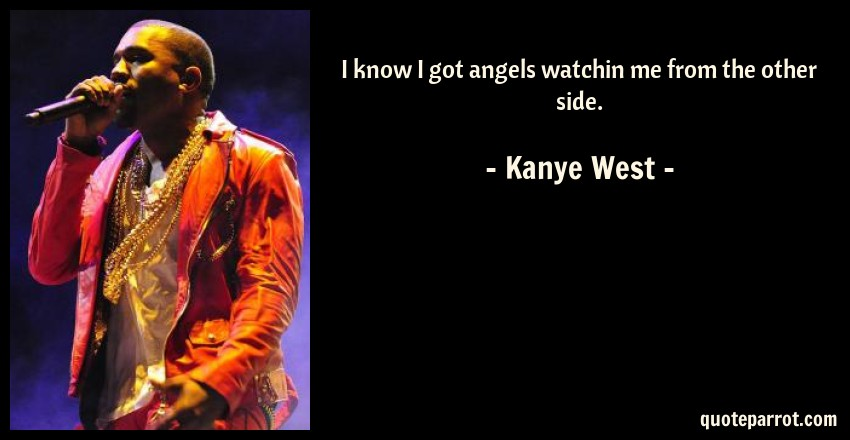 Kanye West Quote: I know I got angels watchin me from the other side.