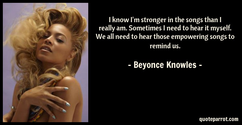 Beyonce Knowles Quote: I know I'm stronger in the songs than I really am. Sometimes I need to hear it myself. We all need to hear those empowering songs to remind us.