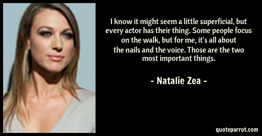 Natalie Zea Quote: I know it might seem a little superficial, but every actor has their thing. Some people focus on the walk, but for me, it's all about the nails and the voice. Those are the two most important things.