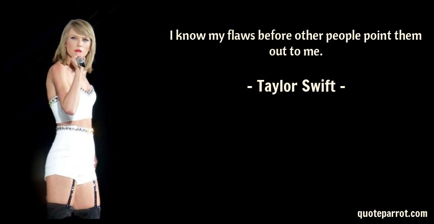 Taylor Swift Quote: I know my flaws before other people point them out to me.
