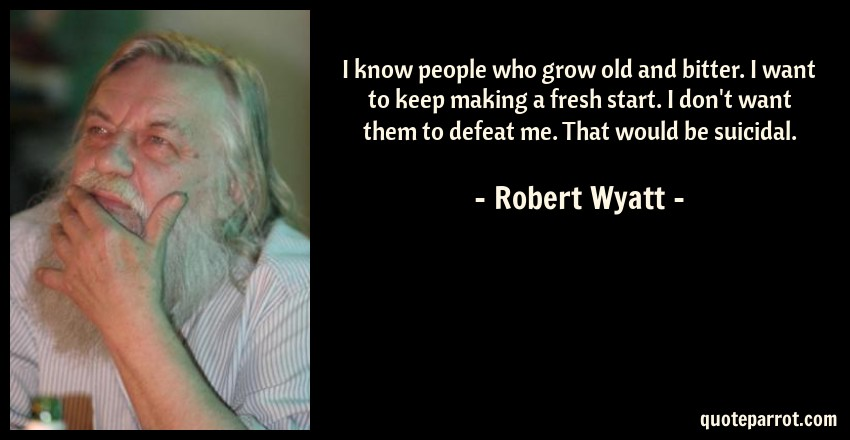 Robert Wyatt Quote: I know people who grow old and bitter. I want to keep making a fresh start. I don't want them to defeat me. That would be suicidal.