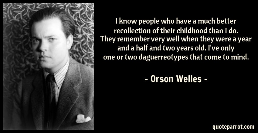 Orson Welles Quote: I know people who have a much better recollection of their childhood than I do. They remember very well when they were a year and a half and two years old. I've only one or two daguerreotypes that come to mind.