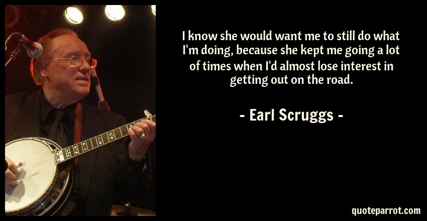 Earl Scruggs Quote: I know she would want me to still do what I'm doing, because she kept me going a lot of times when I'd almost lose interest in getting out on the road.