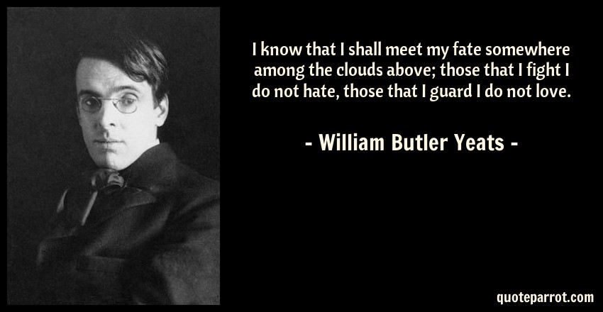 William Butler Yeats Quote: I know that I shall meet my fate somewhere among the clouds above; those that I fight I do not hate, those that I guard I do not love.