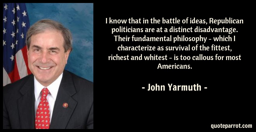 John Yarmuth Quote: I know that in the battle of ideas, Republican politicians are at a distinct disadvantage. Their fundamental philosophy - which I characterize as survival of the fittest, richest and whitest - is too callous for most Americans.