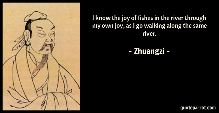 Zhuangzi Quote: I know the joy of fishes in the river through my own joy, as I go walking along the same river.