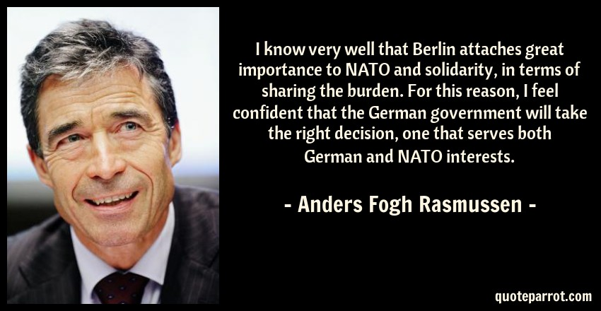 Anders Fogh Rasmussen Quote: I know very well that Berlin attaches great importance to NATO and solidarity, in terms of sharing the burden. For this reason, I feel confident that the German government will take the right decision, one that serves both German and NATO interests.