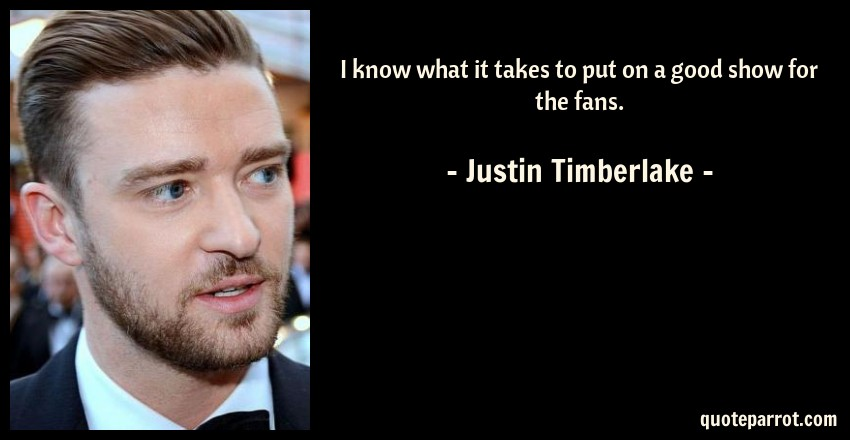 Justin Timberlake Quote: I know what it takes to put on a good show for the fans.