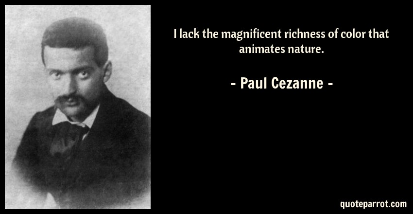 Paul Cezanne Quote: I lack the magnificent richness of color that animates nature.