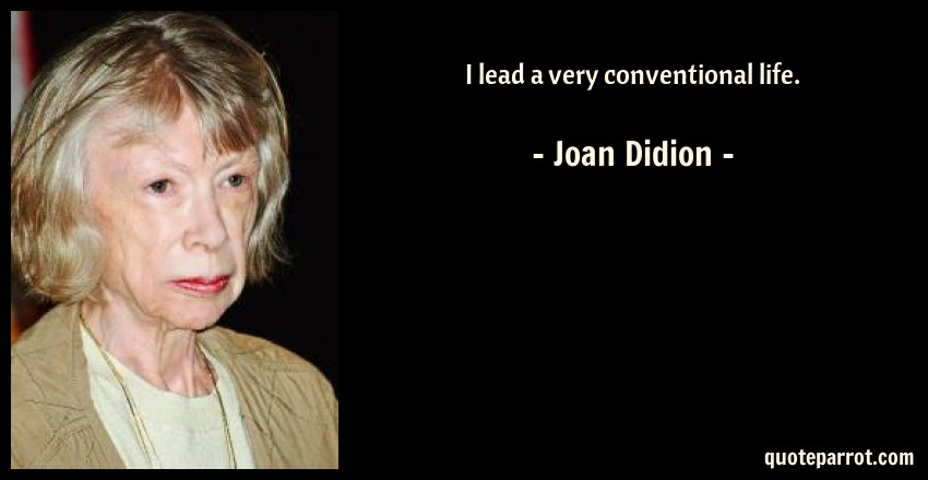 Joan Didion Quote: I lead a very conventional life.