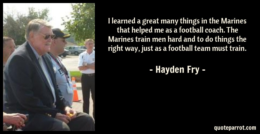 Hayden Fry Quote: I learned a great many things in the Marines that helped me as a football coach. The Marines train men hard and to do things the right way, just as a football team must train.