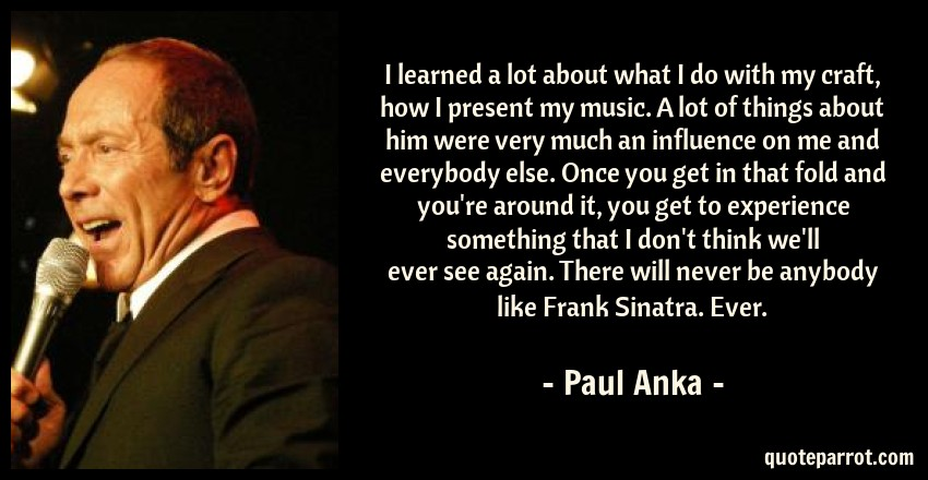 Paul Anka Quote: I learned a lot about what I do with my craft, how I present my music. A lot of things about him were very much an influence on me and everybody else. Once you get in that fold and you're around it, you get to experience something that I don't think we'll ever see again. There will never be anybody like Frank Sinatra. Ever.