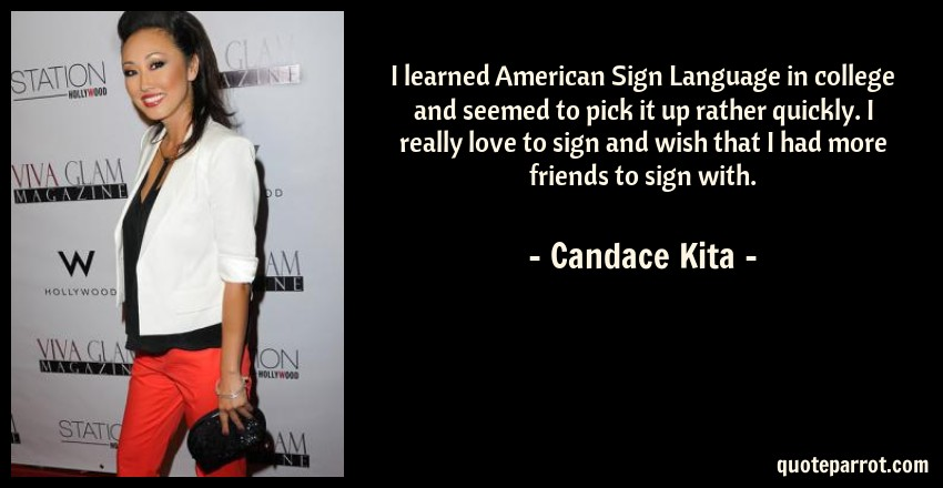 Candace Kita Quote: I learned American Sign Language in college and seemed to pick it up rather quickly. I really love to sign and wish that I had more friends to sign with.