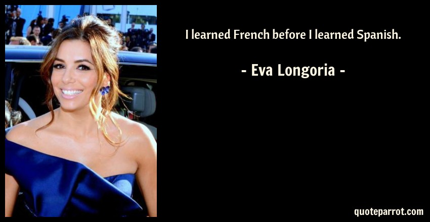 Eva Longoria Quote: I learned French before I learned Spanish.