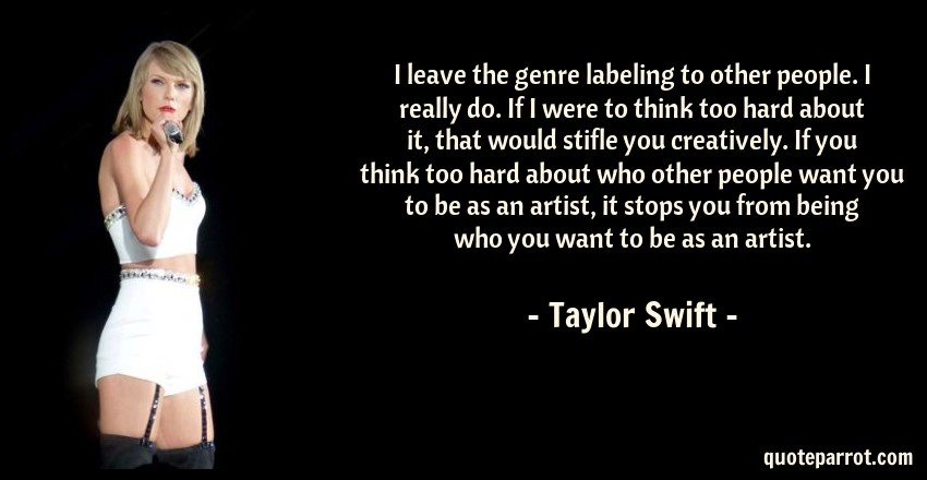 Taylor Swift Quote: I leave the genre labeling to other people. I really do. If I were to think too hard about it, that would stifle you creatively. If you think too hard about who other people want you to be as an artist, it stops you from being who you want to be as an artist.