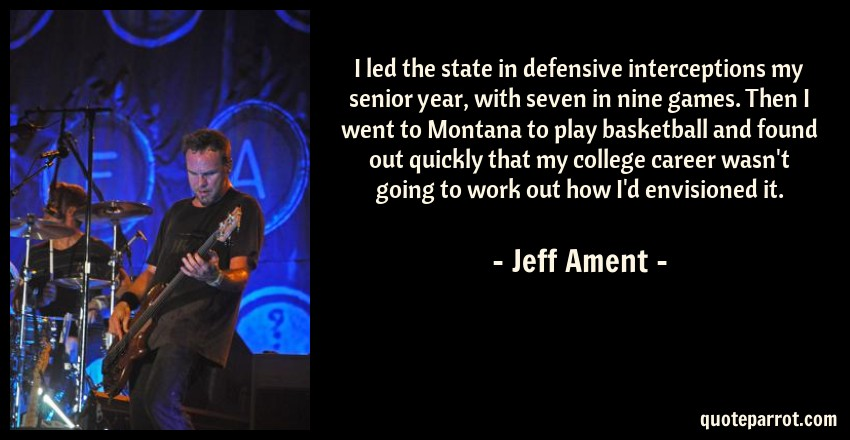 Jeff Ament Quote: I led the state in defensive interceptions my senior year, with seven in nine games. Then I went to Montana to play basketball and found out quickly that my college career wasn't going to work out how I'd envisioned it.