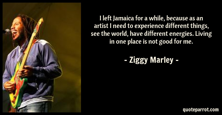 Ziggy Marley Quote: I left Jamaica for a while, because as an artist I need to experience different things, see the world, have different energies. Living in one place is not good for me.