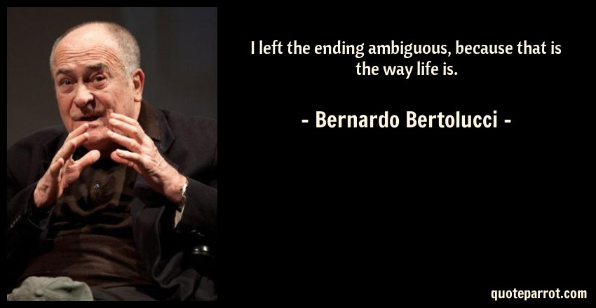 Bernardo Bertolucci Quote: I left the ending ambiguous, because that is the way life is.