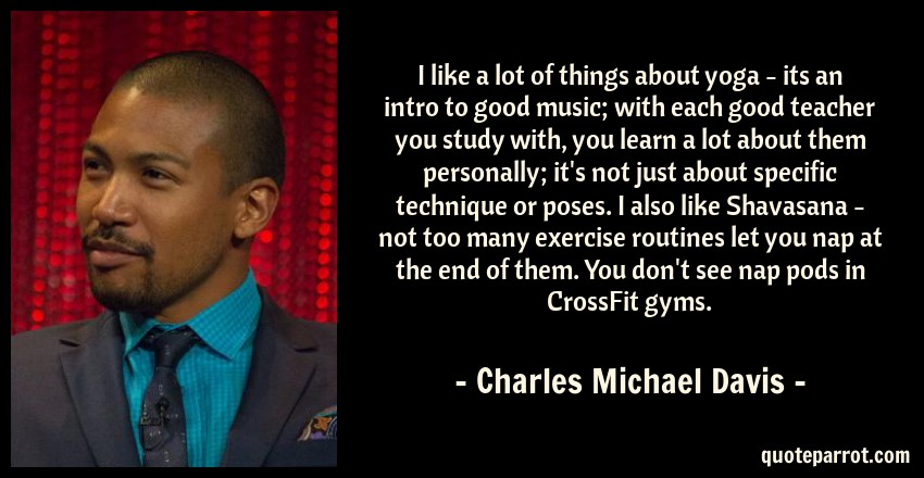 Charles Michael Davis Quote: I like a lot of things about yoga - its an intro to good music; with each good teacher you study with, you learn a lot about them personally; it's not just about specific technique or poses. I also like Shavasana - not too many exercise routines let you nap at the end of them. You don't see nap pods in CrossFit gyms.